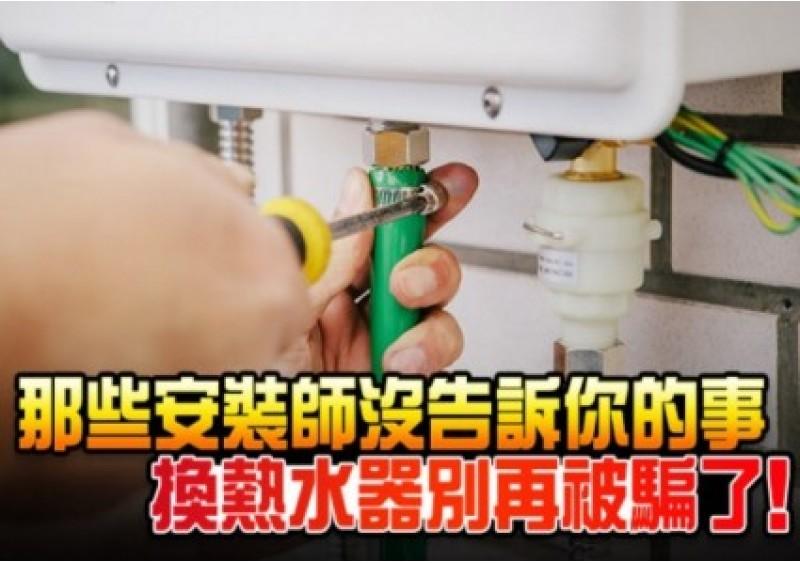 那些安裝師沒告訴你的事 換熱水器別再被騙了!
